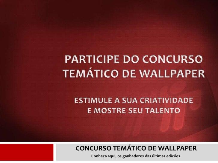 PARTICIPE DO CONCURSO TEMÁTICO DE WALLPAPERESTIMULE A SUA CRIATIVIDADE E MOSTRE SEU TALENTO<br />CONCURSO TEMÁTICO DE WALL...