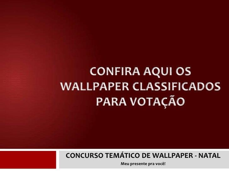 CONFIRA AQUI OS WALLPAPER CLASSIFICADOS PARA VOTAÇÃO<br />CONCURSO TEMÁTICO DE WALLPAPER - NATAL<br />Meu presente pra voc...