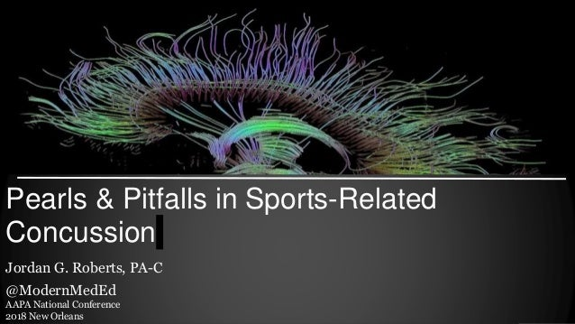 Pearls & Pitfalls in Sports-Related Concussion Jordan G. Roberts, PA-C @ModernMedEd AAPA National Conference 2018 New Orle...
