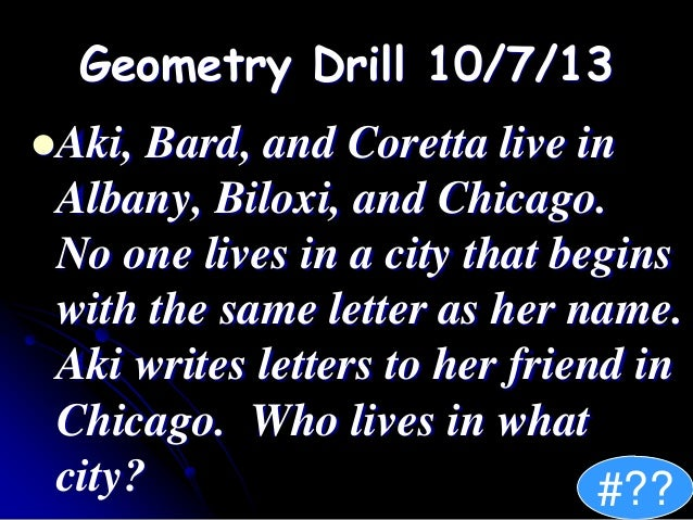 Geometry Drill 10/7/13 Aki, Bard, and Coretta live in Albany, Biloxi, and Chicago. No one lives in a city that begins wit...