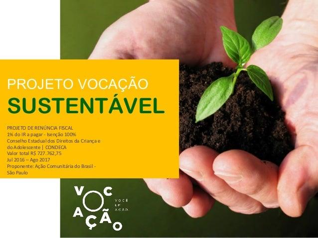 PROJETO VOCAÇÃO SUSTENTÁVEL PROJETO DE RENÚNCIA FISCAL 1% do IR a pagar - Isenção 100% Conselho Estadual dos Direitos da C...