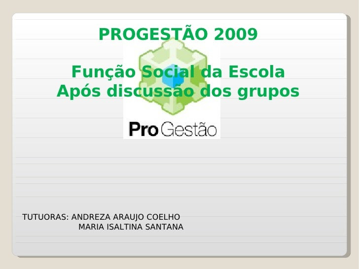 PROGESTÃO 2009 Função Social da Escola Após discussão dos grupos TUTUORAS: ANDREZA ARAUJO COELHO MARIA ISALTINA SANTANA