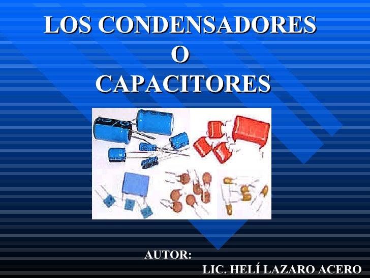 LOS CONDENSADORES  O  CAPACITORES AUTOR:    LIC. HELÍ LAZARO ACERO