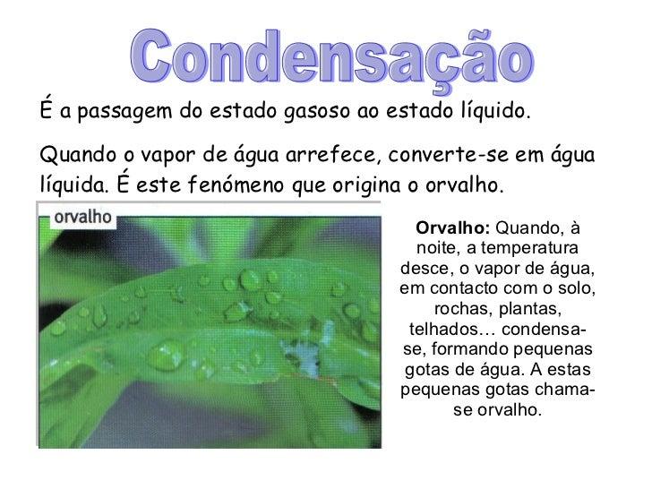 Condensação É a passagem do estado gasoso ao estado líquido. Quando o vapor de água arrefece, converte-se em água líquida....