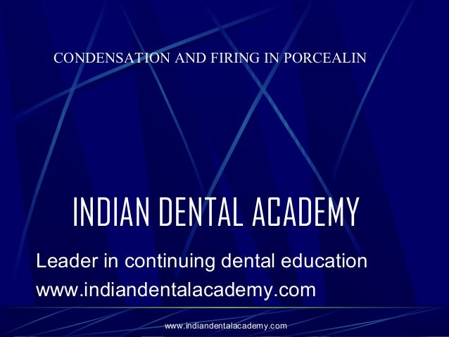 CONDENSATION AND FIRING IN PORCEALIN  INDIAN DENTAL ACADEMY Leader in continuing dental education www.indiandentalacademy....