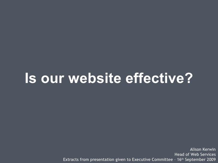 Is our website effective? Alison Kerwin Head of Web Services Extracts from presentation given to Executive Committee – 16 ...