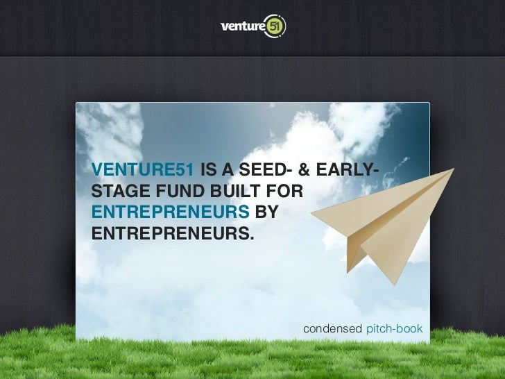 VENTURE51 IS A SEED- & EARLY-STAGE FUND BUILT FORENTREPRENEURS BYENTREPRENEURS.                     condensed pitch-book