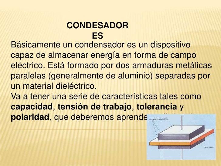 CONDESADORES<br />Básicamente un condensador es un dispositivo capaz de almacenar energía en forma de campo eléctrico. Est...