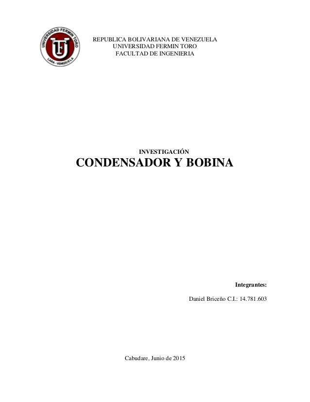 REPUBLICA BOLIVARIANA DE VENEZUELA UNIVERSIDAD FERMIN TORO FACULTAD DE INGENIERIA INVESTIGACIÓN CONDENSADOR Y BOBINA Integ...