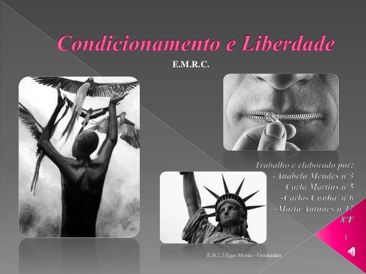 Condicionamento e Liberdade<br />E.M.R.C.<br />Trabalho e elaborado por:<br />-Anabela Mendes nº3<br />-Carla Martins nº5<...