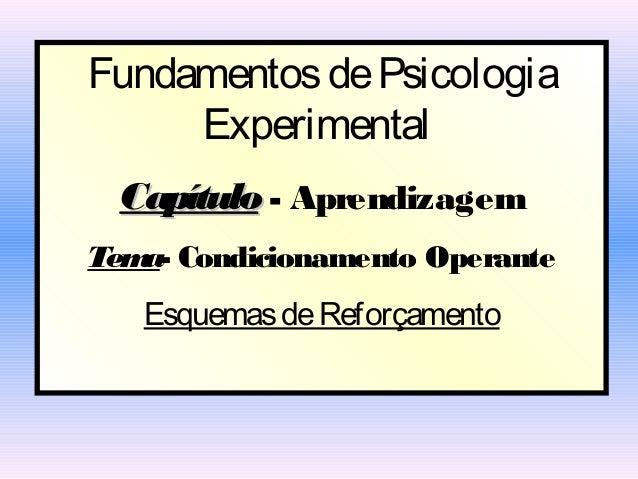 Fundamentos de Psicologia     Experimental Capítulo - AprendizagemTem Condicionamento Operante   a-   Esquemas de Reforçam...