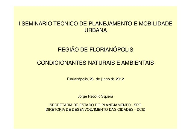 I SEMINARIO TECNICO DE PLANEJAMENTO E MOBILIDADE URBANA REGIÃO DE FLORIANÓPOLIS CONDICIONANTES NATURAIS E AMBIENTAIS Flori...