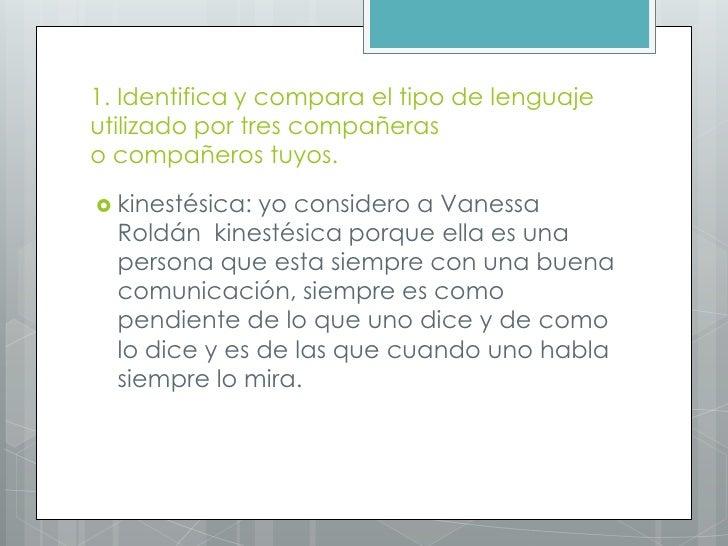 1. Identifica y compara el tipo de lenguajeutilizado por tres compañeraso compañeros tuyos. kinestésica: yo considero a V...