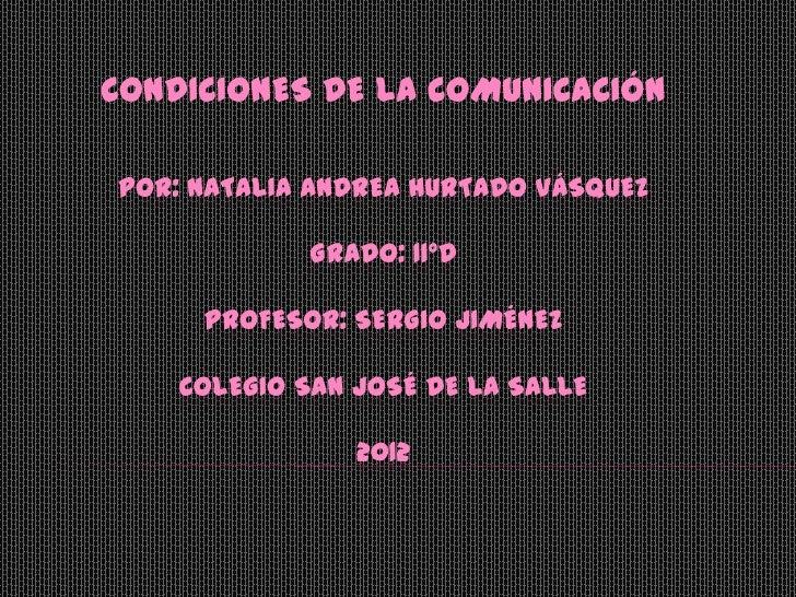 CONDICIONES DE LA COMUNICACIÓNPOR: NATALIA ANDREA HURTADO VÁSQUEZ            GRADO: 11°D     PROFESOR: SERGIO JIMÉNEZ    C...