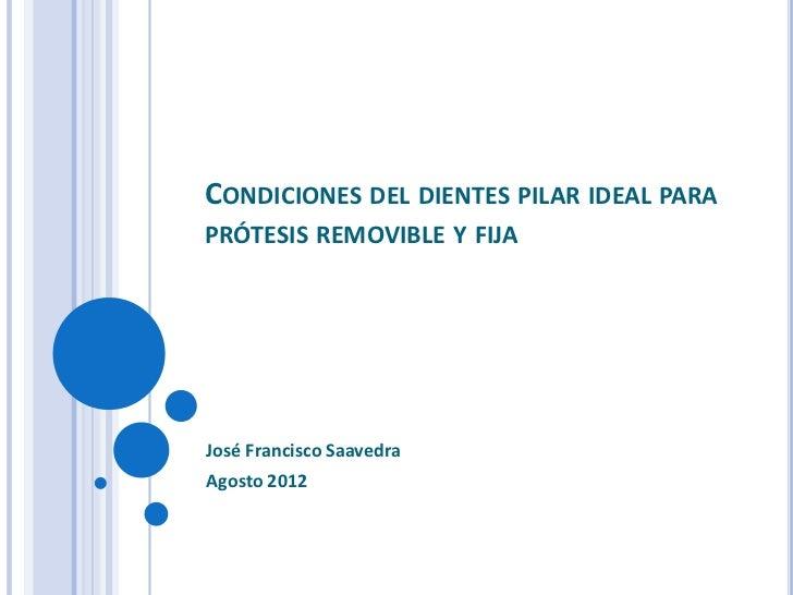 CONDICIONES DEL DIENTES PILAR IDEAL PARAPRÓTESIS REMOVIBLE Y FIJAJosé Francisco SaavedraAgosto 2012