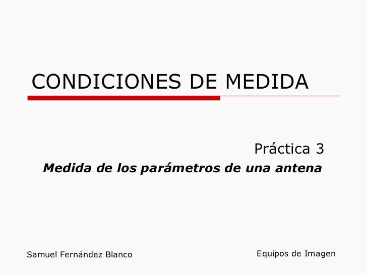 CONDICIONES DE MEDIDA Práctica 3 Medida de los parámetros de una antena Equipos de Imagen Samuel Fernández Blanco