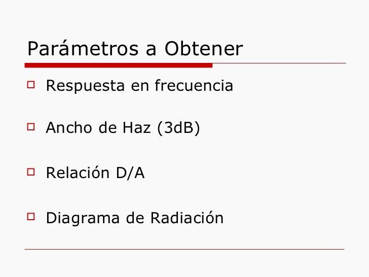 Parámetros a Obtener <ul><li>Respuesta en frecuencia </li></ul><ul><li>Ancho de Haz (3dB) </li></ul><ul><li>Relación D/A <...