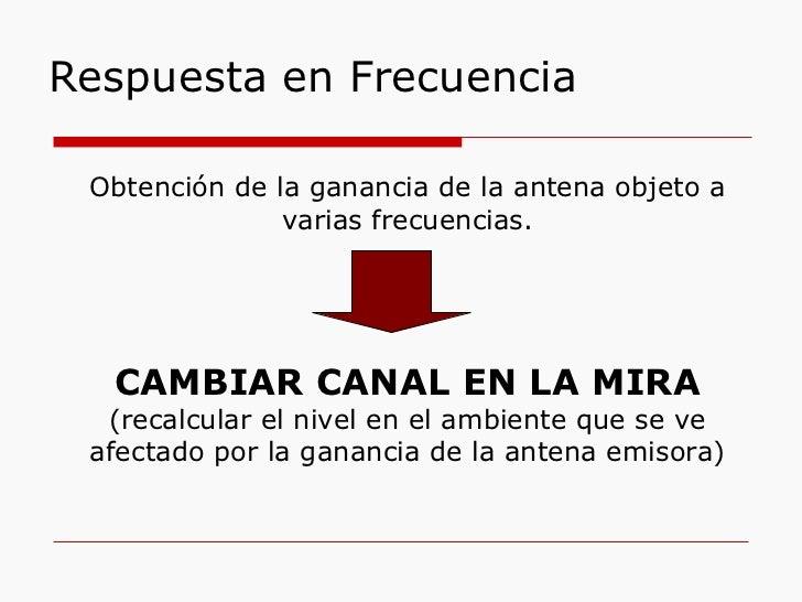 Respuesta en Frecuencia Obtención de la ganancia de la antena objeto a varias frecuencias. CAMBIAR CANAL EN LA MIRA (recal...