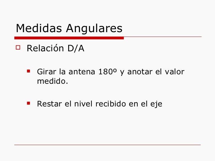 Medidas Angulares <ul><li>Relación D/A </li></ul><ul><ul><li>Girar la antena 180º y anotar el valor medido. </li></ul></ul...