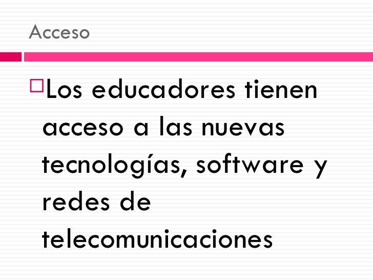 Acceso <ul><li>Los educadores tienen acceso a las nuevas tecnologías, software y redes de telecomunicaciones </li></ul>