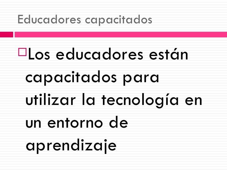 Educadores capacitados <ul><li>Los educadores están capacitados para utilizar la tecnología en un entorno de aprendizaje <...
