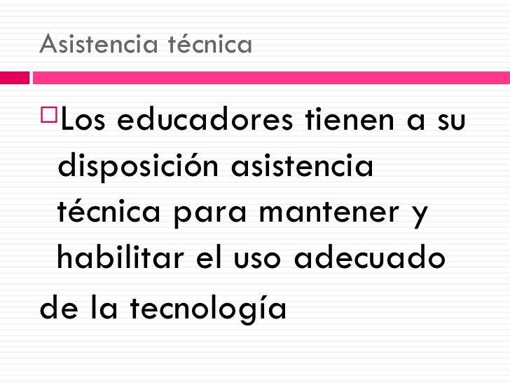 Asistencia técnica <ul><li>Los educadores tienen a su disposición asistencia técnica para mantener y habilitar el uso adec...
