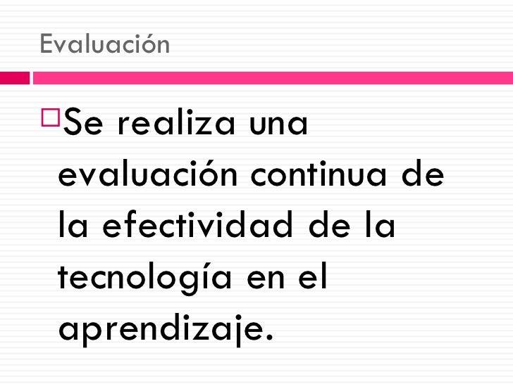 Evaluación <ul><li>Se realiza una evaluación continua de la efectividad de la tecnología en el aprendizaje. </li></ul>