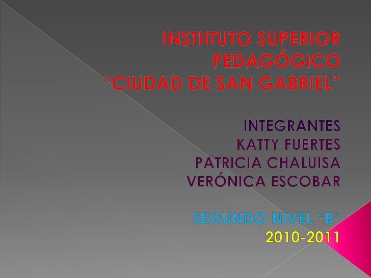 """INSTIITUTO SUPERIOR PEDAGÓGICO<br />""""CIUDAD DE SAN GABRIEL""""<br />INTEGRANTES<br />KATTY FUERTES<br />PATRICIA CHALUISA <br..."""