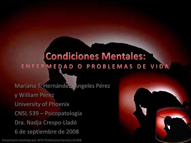 CondicionesMentales:ENFERMEDAD O PROBLEMAS DE VIDA<br />Mariana T. Hernández, Angeles Pérez<br />y William Pérez<br />Univ...