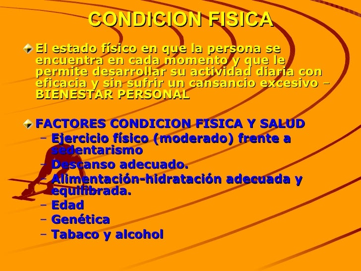 CONDICION FISICA <ul><li>El estado físico en que la persona se encuentra en cada momento y que le permite desarrollar su a...