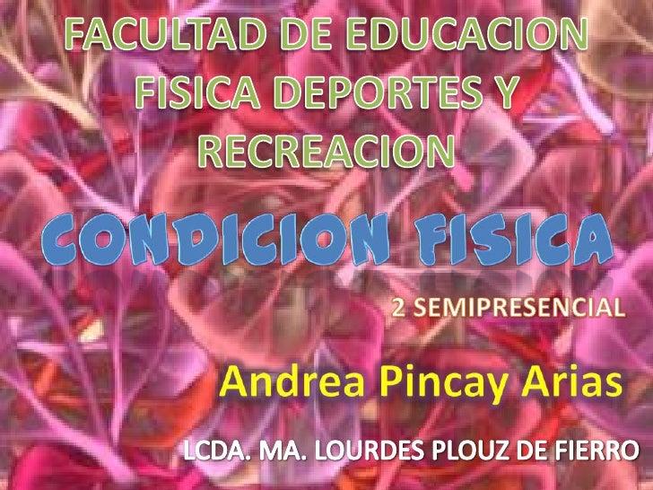 FACULTAD DE EDUCACION FISICA DEPORTES Y RECREACION  CONDICION FISICA  2 SEMIPRESENCIAL Andrea Pincay Arias  LCDA. MA. LOUR...