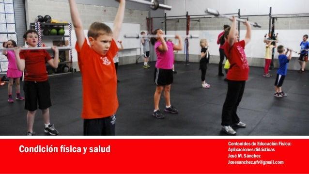 Condición física y salud Contenidos de Educación Física: Aplicaciones didácticas José M. Sánchez Josesanchez.ufv@gmail.com
