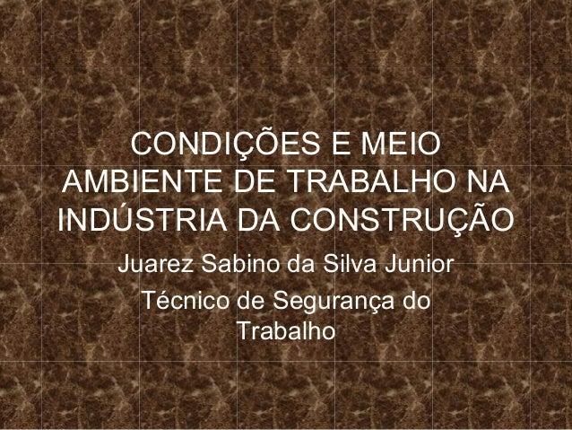 CONDIÇÕES E MEIOAMBIENTE DE TRABALHO NAINDÚSTRIA DA CONSTRUÇÃOJuarez Sabino da Silva JuniorTécnico de Segurança doTrabalho