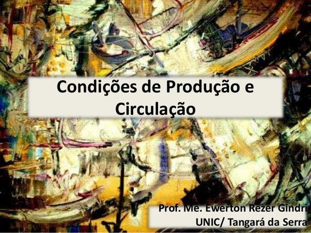 Condições de Produção e Circulação Prof. Me. Ewerton Rezer Gindri UNIC/ Tangará da Serra