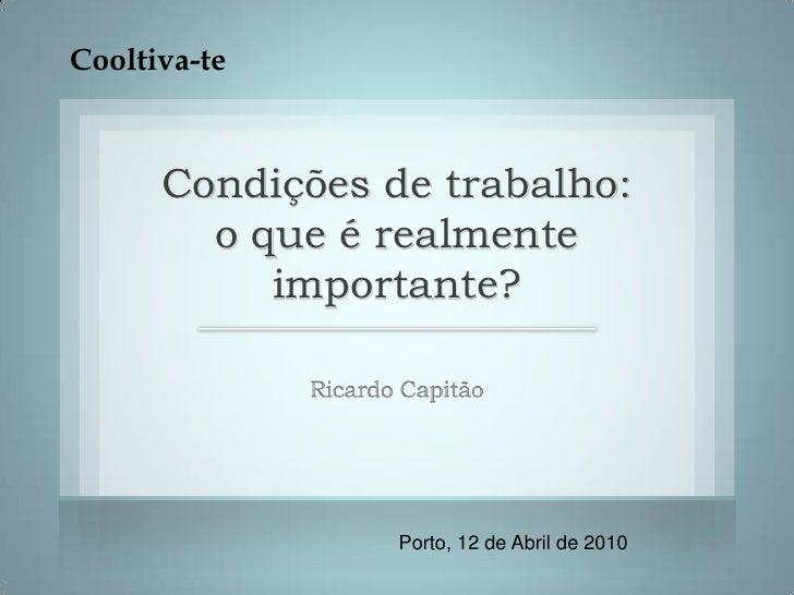Cooltiva-te<br />Condições de trabalho: o que é realmente importante?<br />Ricardo Capitão<br />Porto, 12 de Abril de 2010...