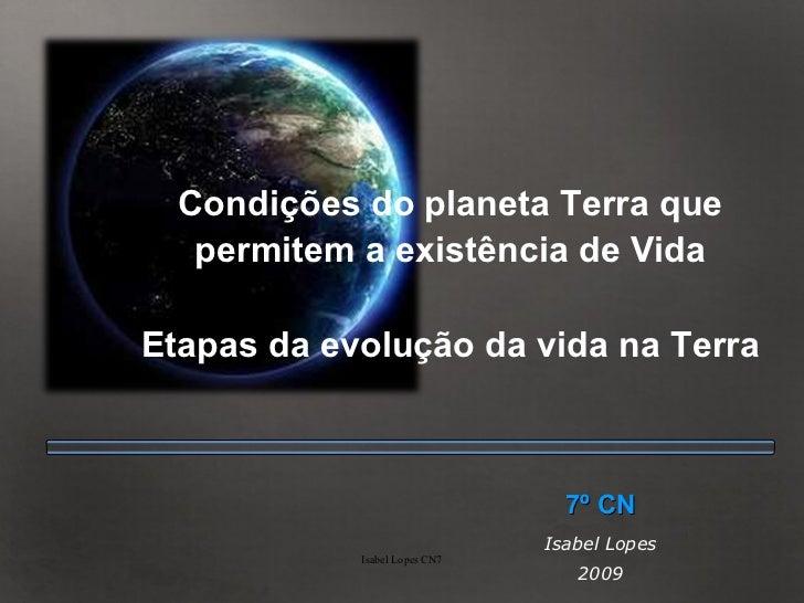 Condições do planeta Terra que permitem a existência de Vida Etapas da evolução da vida na Terra 7º CN Isabel Lopes 2009