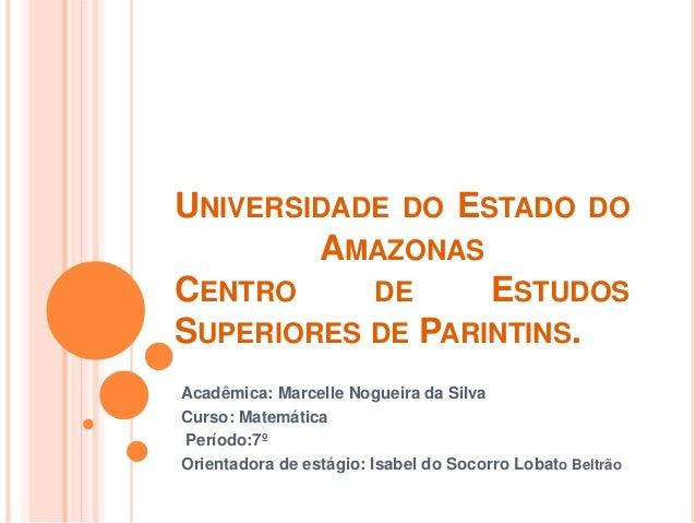 UNIVERSIDADE DO ESTADO DO AMAZONAS CENTRO DE ESTUDOS SUPERIORES DE PARINTINS. Acadêmica: Marcelle Nogueira da Silva Curso:...