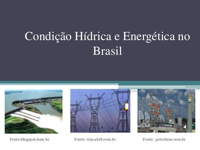 Condição Hídrica e Energética no Brasil Fonte:blogspot.bom.br Fonte: veja.abril.com.br Fonte: .petrobras.com.br