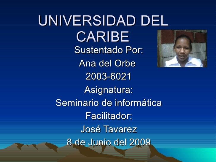 UNIVERSIDAD DEL CARIBE Sustentado Por: Ana del Orbe  2003-6021 Asignatura: Seminario de informática Facilitador: José Tava...