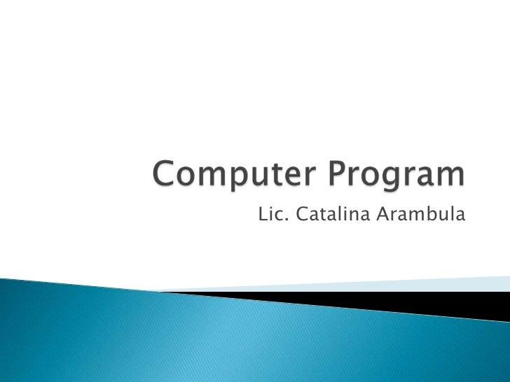 ComputerProgram<br />Lic. Catalina Arambula<br />