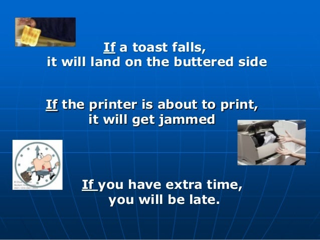 If the printer is about to print, it will get jammed If you have extra time, you will be late. If a toast falls, it will l...