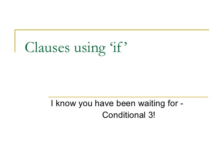Clauses using 'if'  I know you have been waiting for -  Conditional 3!