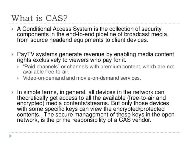 What is CAS?  A Conditional Access System is the collection of security components in the end-to-end pipeline of broadcas...