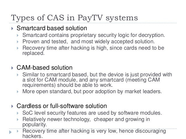 Types of CAS in PayTV systems  Smartcard based solution  Smartcard contains proprietary security logic for decryption. ...