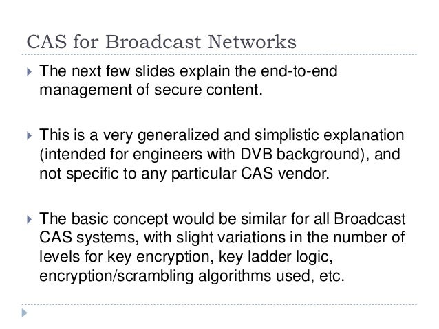CAS for Broadcast Networks  The next few slides explain the end-to-end management of secure content.  This is a very gen...
