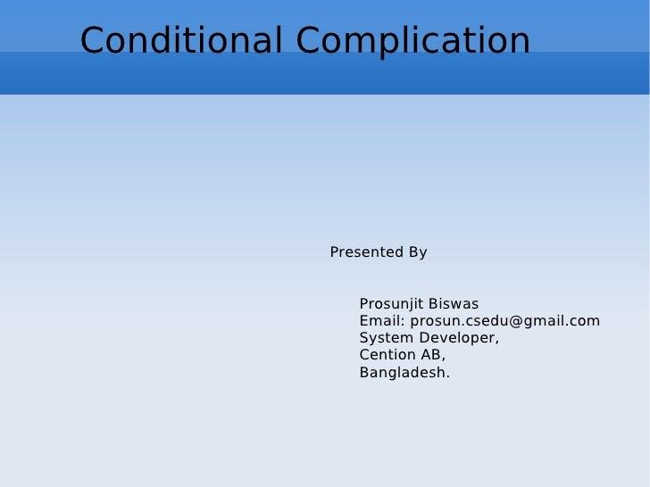 Conditional Complication Presented By Prosunjit Biswas Email: prosun.csedu@gmail.com System Developer,  Cention AB, Bangla...