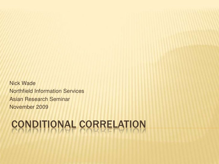 Conditional Correlation<br />Nick Wade<br />Northfield Information Services<br />Asian Research Seminar<br />November 2009...