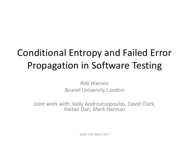 Conditional	Entropy	and	Failed	Error	 Propagation	in	Software	Testing Rob	Hierons Brunel	University	London Joint	work	with...