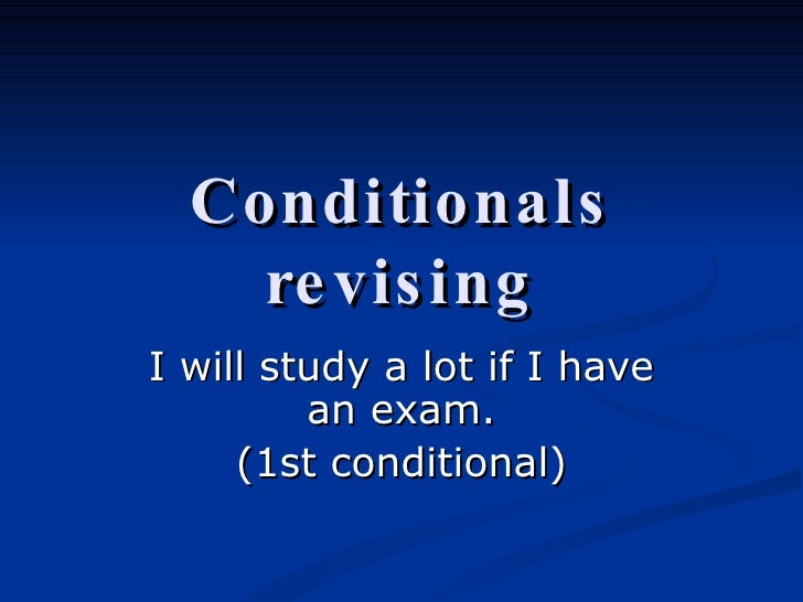 Conditionals revising I will study a lot if I have an exam. (1st conditional)