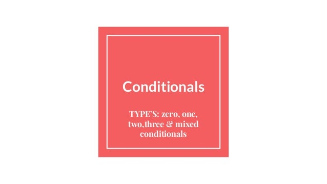 Conditionals TYPE'S: zero, one, two,three & mixed conditionals